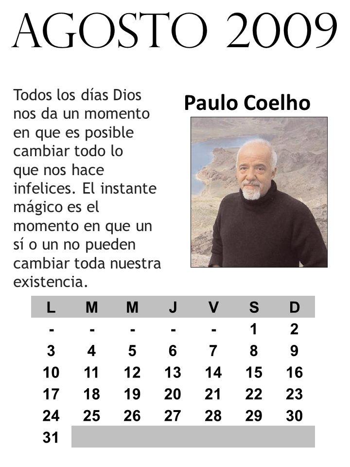 agosto 2009 Paulo Coelho Todos los días Dios nos da un momento en que es posible cambiar todo lo que nos hace infelices.