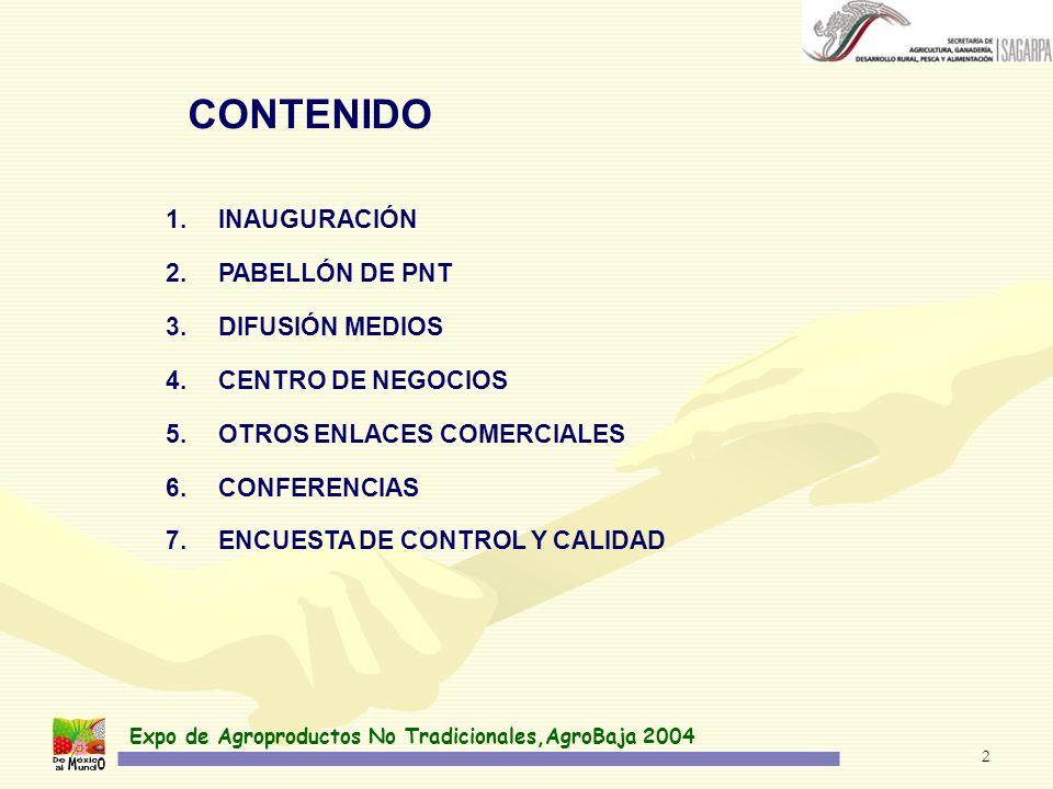 Expo de Agroproductos No Tradicionales,AgroBaja 2004 2 CONTENIDO 1.INAUGURACIÓN 2.PABELLÓN DE PNT 3.DIFUSIÓN MEDIOS 4.CENTRO DE NEGOCIOS 5.OTROS ENLACES COMERCIALES 6.CONFERENCIAS 7.ENCUESTA DE CONTROL Y CALIDAD