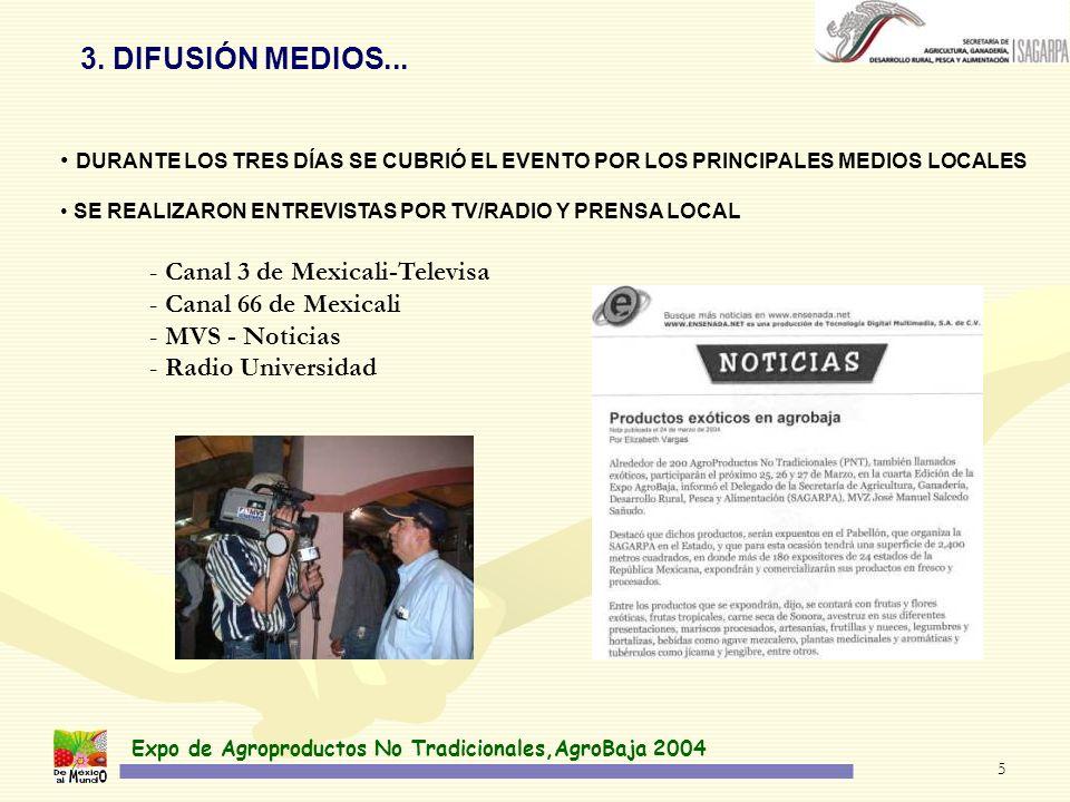 Expo de Agroproductos No Tradicionales,AgroBaja 2004 5 DURANTE LOS TRES DÍAS SE CUBRIÓ EL EVENTO POR LOS PRINCIPALES MEDIOS LOCALES SE REALIZARON ENTREVISTAS POR TV/RADIO Y PRENSA LOCAL 3.