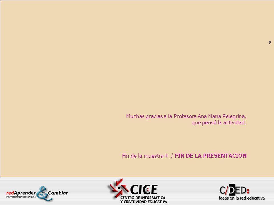 9 Fin de la muestra 4 / FIN DE LA PRESENTACION Muchas gracias a la Profesora Ana María Pelegrina, que pensó la actividad.