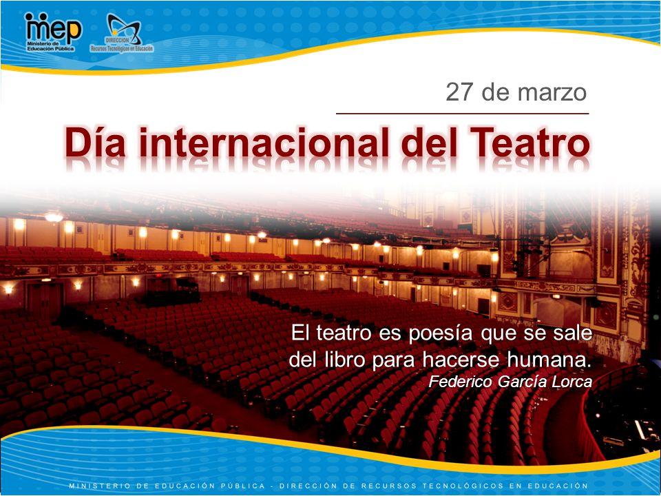 El teatro es poesía que se sale del libro para hacerse humana. Federico García Lorca 27 de marzo