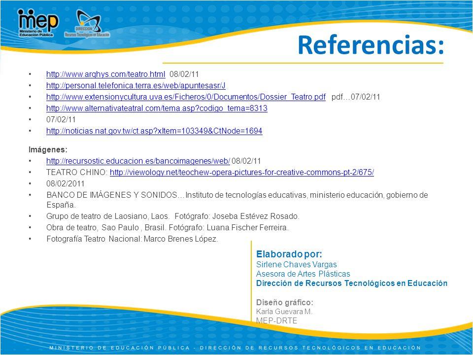 Referencias: http://www.arqhys.com/teatro.html 08/02/11http://www.arqhys.com/teatro.html http://personal.telefonica.terra.es/web/apuntesasr/J http://www.extensionycultura.uva.es/Ficheros/0/Documentos/Dossier_Teatro.pdf pdf…07/02/11http://www.extensionycultura.uva.es/Ficheros/0/Documentos/Dossier_Teatro.pdf http://www.alternativateatral.com/tema.asp?codigo_tema=8313 07/02/11 http://noticias.nat.gov.tw/ct.asp?xItem=103349&CtNode=1694 Imágenes: http://recursostic.educacion.es/bancoimagenes/web/ 08/02/11http://recursostic.educacion.es/bancoimagenes/web/ TEATRO CHINO: http://viewology.net/teochew-opera-pictures-for-creative-commons-pt-2/675/http://viewology.net/teochew-opera-pictures-for-creative-commons-pt-2/675/ 08/02/2011 BANCO DE IMÁGENES Y SONIDOS…Instituto de tecnologías educativas, ministerio educación, gobierno de España.
