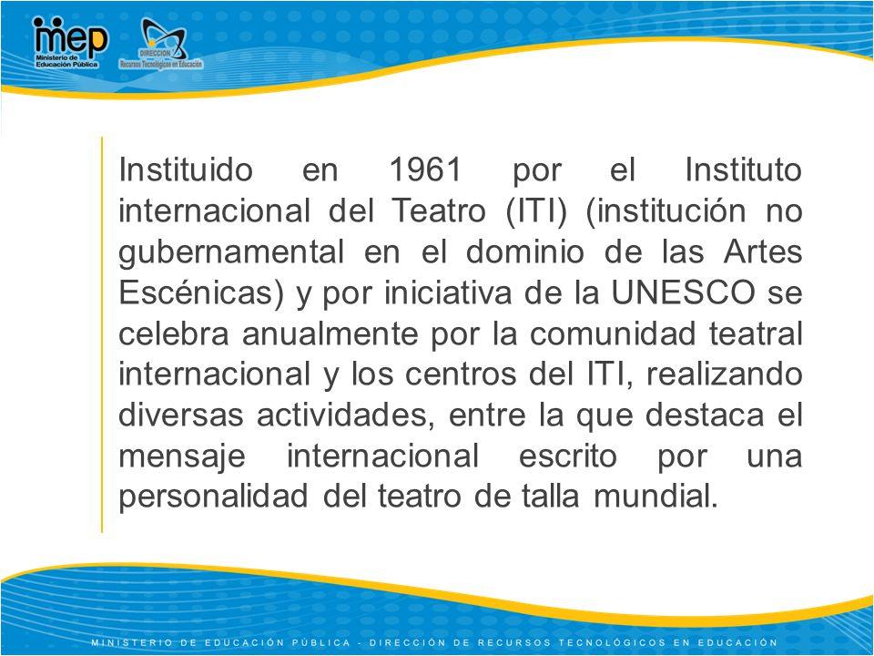 Instituido en 1961 por el Instituto internacional del Teatro (ITI) (institución no gubernamental en el dominio de las Artes Escénicas) y por iniciativa de la UNESCO se celebra anualmente por la comunidad teatral internacional y los centros del ITI, realizando diversas actividades, entre la que destaca el mensaje internacional escrito por una personalidad del teatro de talla mundial.