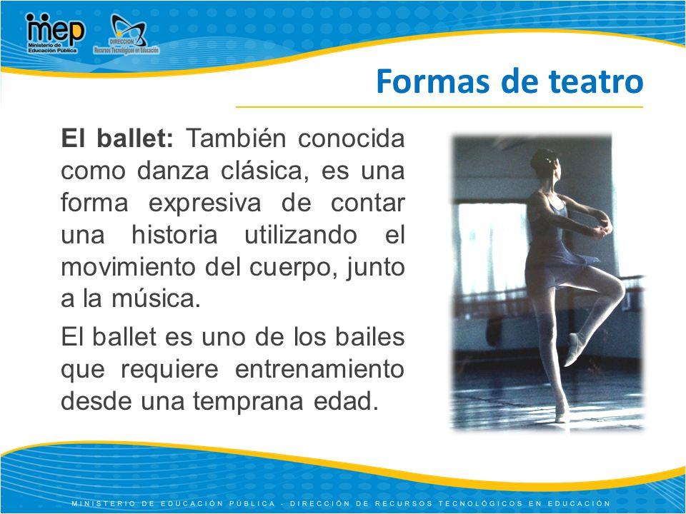 Formas de teatro El ballet: También conocida como danza clásica, es una forma expresiva de contar una historia utilizando el movimiento del cuerpo, junto a la música.