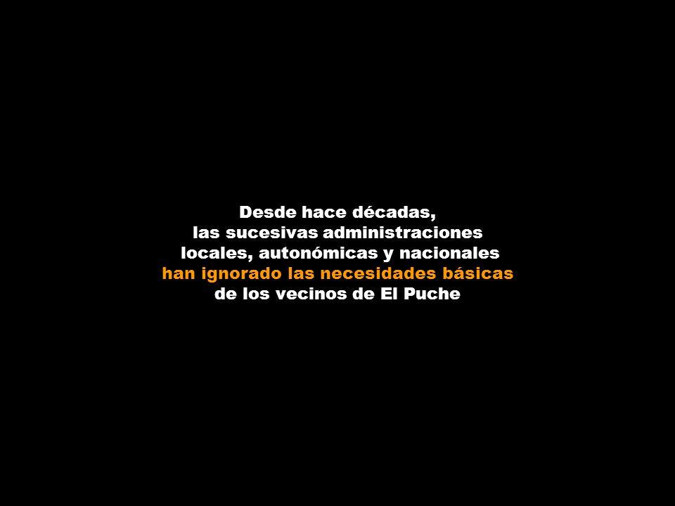 Desde hace décadas, las sucesivas administraciones locales, autonómicas y nacionales han ignorado las necesidades básicas de los vecinos de El Puche