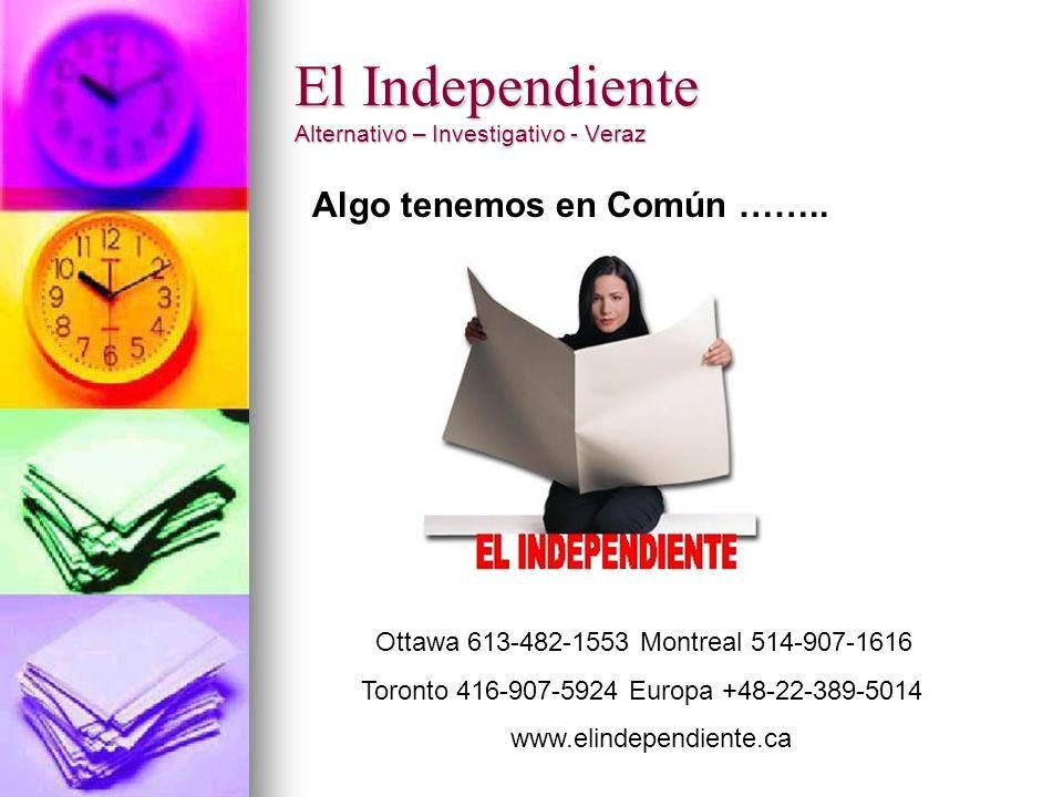 El Independiente Alternativo – Investigativo - Veraz Ottawa 613-482-1553 Montreal 514-907-1616 Toronto 416-907-5924 Europa +48-22-389-5014 www.elindependiente.ca Algo tenemos en Común ……..