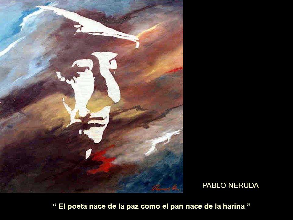 El poeta nace de la paz como el pan nace de la harina PABLO NERUDA