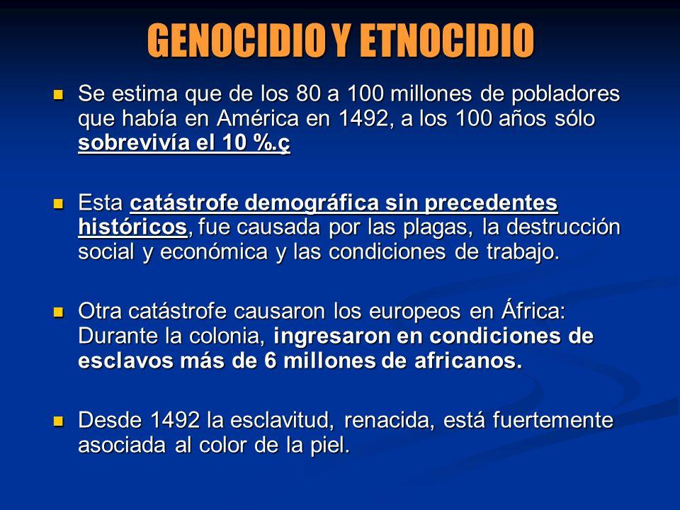 GENOCIDIO Y ETNOCIDIO Se estima que de los 80 a 100 millones de pobladores que había en América en 1492, a los 100 años sólo sobrevivía el 10 %.ç Se e