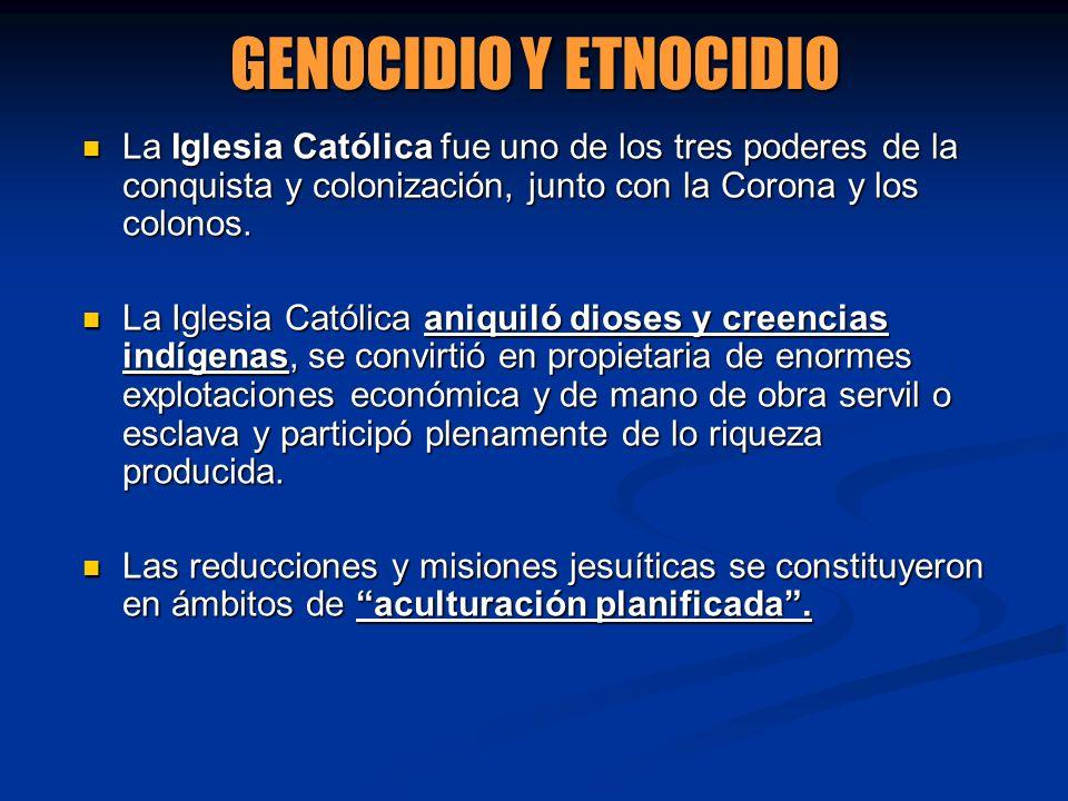 GENOCIDIO Y ETNOCIDIO La Iglesia Católica fue uno de los tres poderes de la conquista y colonización, junto con la Corona y los colonos. La Iglesia Ca
