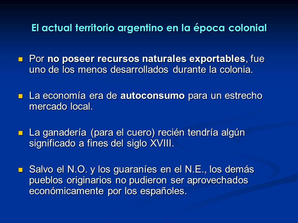 El actual territorio argentino en la época colonial Por no poseer recursos naturales exportables, fue uno de los menos desarrollados durante la coloni