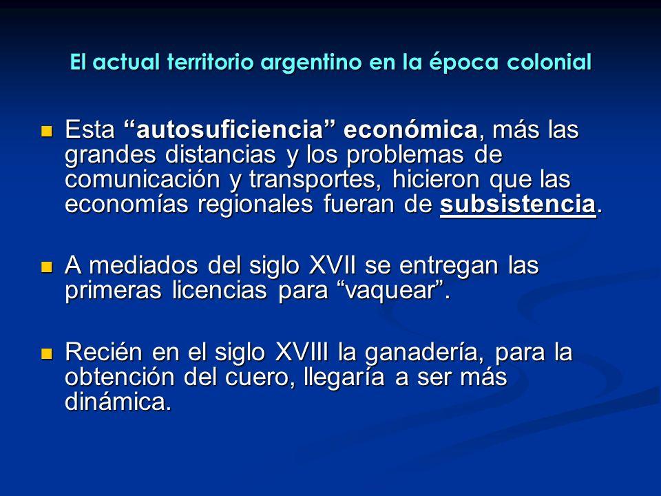 El actual territorio argentino en la época colonial Esta autosuficiencia económica, más las grandes distancias y los problemas de comunicación y transportes, hicieron que las economías regionales fueran de subsistencia.
