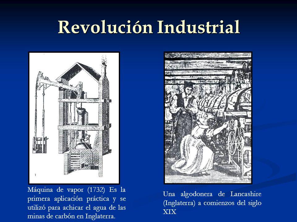 Revolución Industrial Una algodonera de Lancashire (Inglaterra) a comienzos del siglo XIX Máquina de vapor (1732) Es la primera aplicación práctica y se utilizó para achicar el agua de las minas de carbón en Inglaterra.