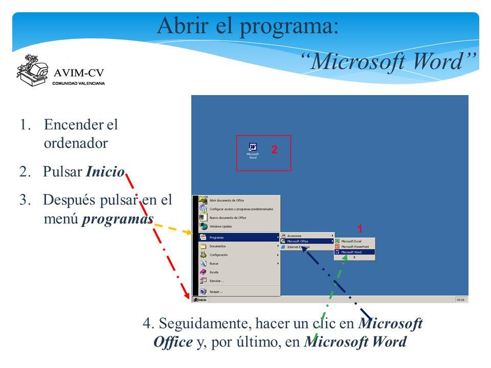 Abrir el programa: Microsoft Word 1.Encender el ordenador 2. Pulsar Inicio 3. Después pulsar en el menú programas 4. Seguidamente, hacer un clic en Mi