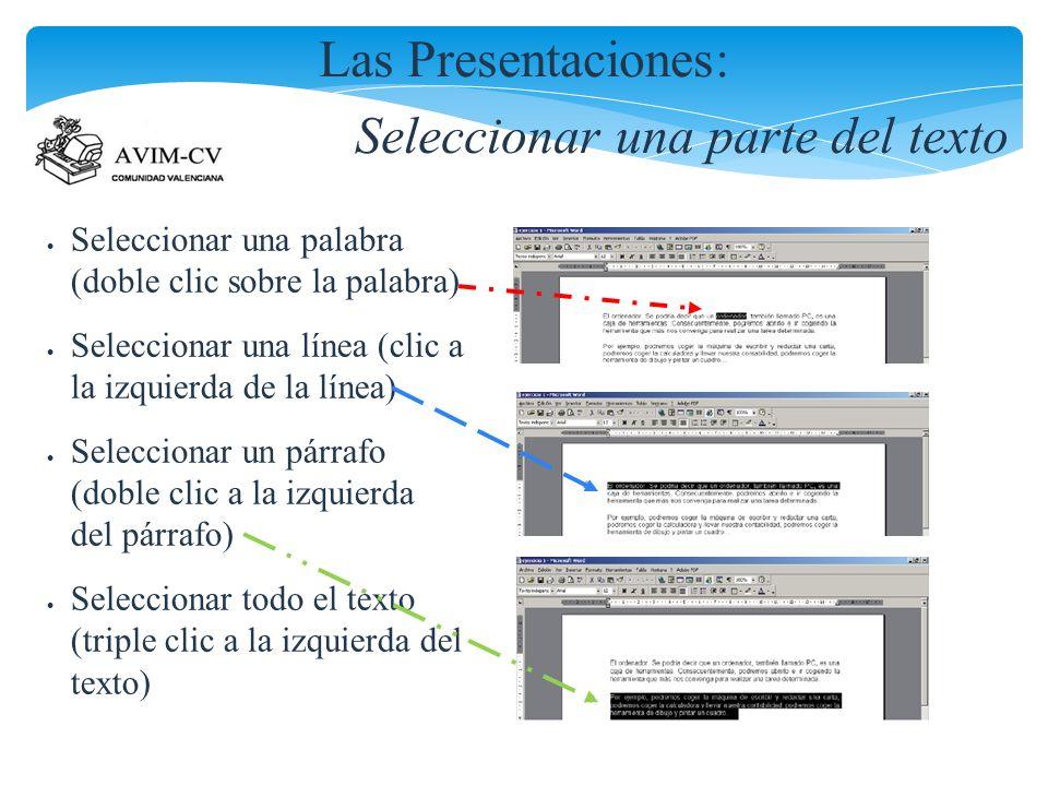 Las Presentaciones: Seleccionar una parte del texto Seleccionar una palabra (doble clic sobre la palabra) Seleccionar una línea (clic a la izquierda de la línea) Seleccionar un párrafo (doble clic a la izquierda del párrafo) Seleccionar todo el texto (triple clic a la izquierda del texto)