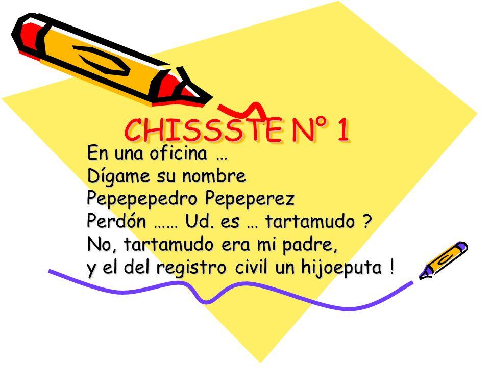 CHISSSTE N° 1 En una oficina … Dígame su nombre Pepepepedro Pepeperez Perdón …… Ud. es … tartamudo ? No, tartamudo era mi padre, y el del registro civ