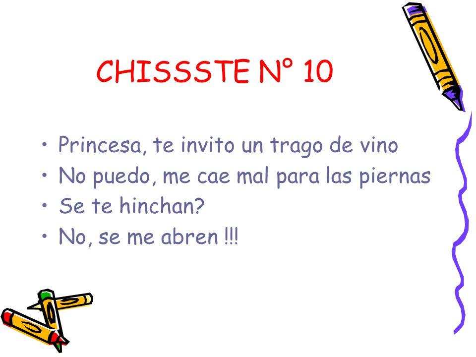CHISSSTE N° 10 Princesa, te invito un trago de vino No puedo, me cae mal para las piernas Se te hinchan? No, se me abren !!!