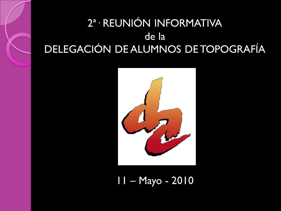2ª· REUNIÓN INFORMATIVA de la DELEGACIÓN DE ALUMNOS DE TOPOGRAFÍA 11 – Mayo - 2010