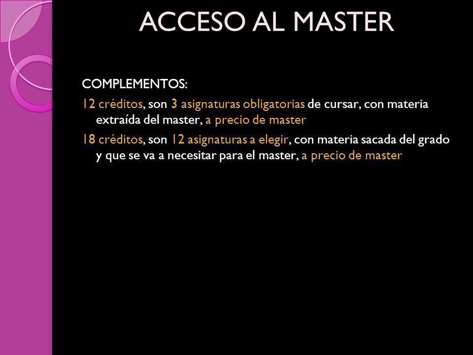 COMPLEMENTOS: 12 créditos, son 3 asignaturas obligatorias de cursar, con materia extraída del master, a precio de master 18 créditos, son 12 asignaturas a elegir, con materia sacada del grado y que se va a necesitar para el master, a precio de master ACCESO AL MASTER