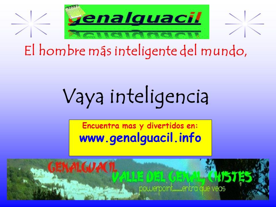 Encuentra mas y divertidos en: www.genalguacil.info El hombre más inteligente del mundo, Vaya inteligencia