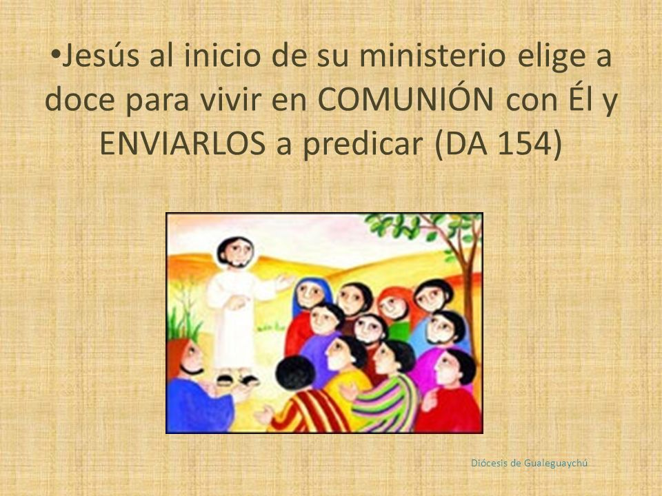 Jesús al inicio de su ministerio elige a doce para vivir en COMUNIÓN con Él y ENVIARLOS a predicar (DA 154) Diócesis de Gualeguaychú