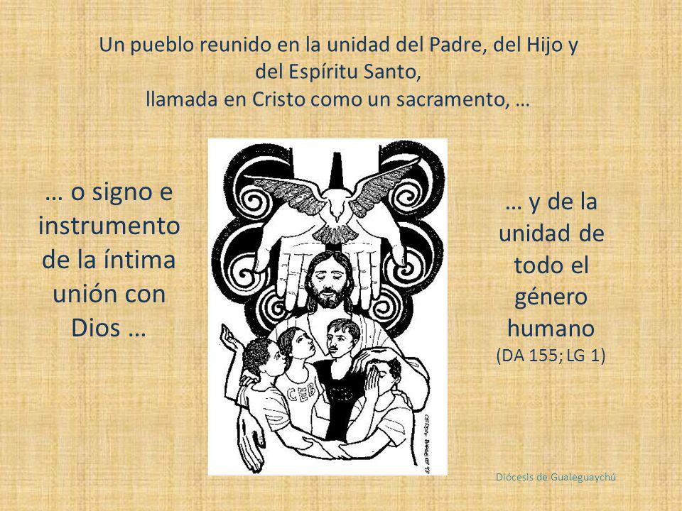 Un pueblo reunido en la unidad del Padre, del Hijo y del Espíritu Santo, llamada en Cristo como un sacramento, … … o signo e instrumento de la íntima unión con Dios … … y de la unidad de todo el género humano (DA 155; LG 1) Diócesis de Gualeguaychú