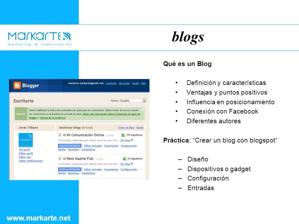 Qué es un Blog Definición y características Ventajas y puntos positivos Influencia en posicionamiento Conexión con Facebook Diferentes autores Práctica: Crear un blog con blogspot –Diseño –Dispositivos o gadget –Configuración –Entradas blogs www.markarte.net