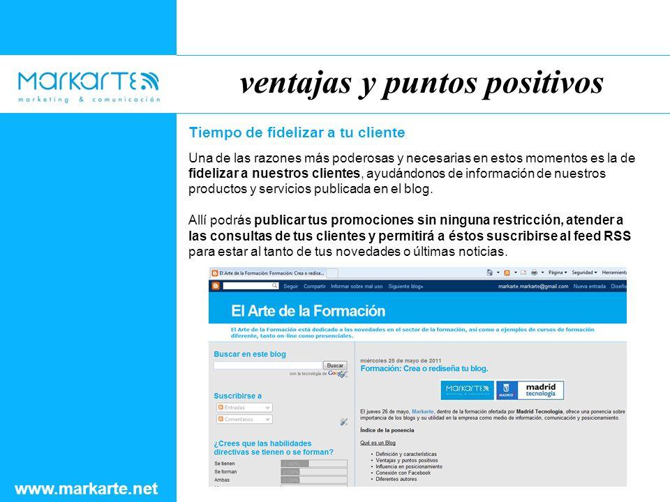 ventajas y puntos positivos www.markarte.net Tiempo de fidelizar a tu cliente Una de las razones más poderosas y necesarias en estos momentos es la de fidelizar a nuestros clientes, ayudándonos de información de nuestros productos y servicios publicada en el blog.