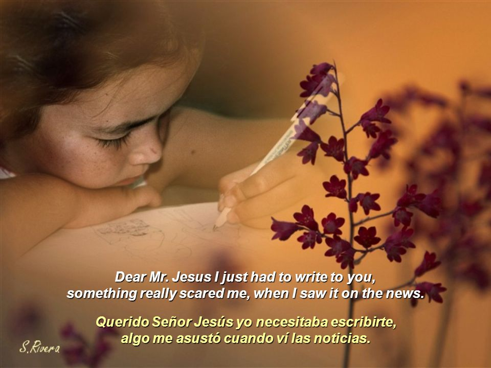 Dear Mr.Jesus I just had to write to you, something really scared me, when I saw it on the news.