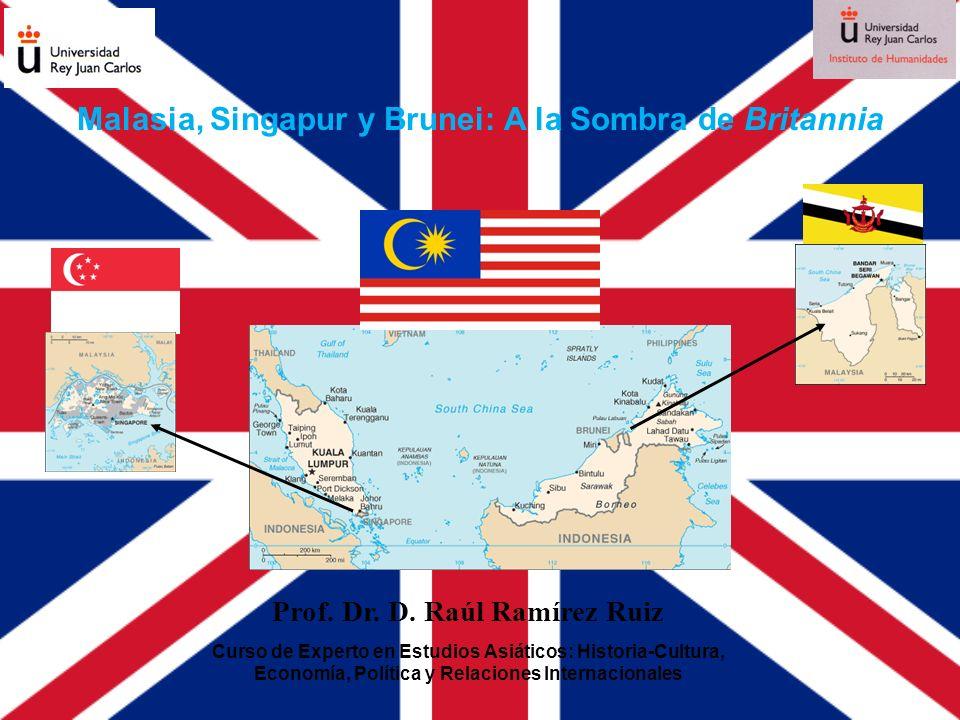 Malasia, Singapur y Brunei: A la Sombra de Britannia Prof. Dr. D. Raúl Ramírez Ruiz Curso de Experto en Estudios Asiáticos: Historia-Cultura, Economía