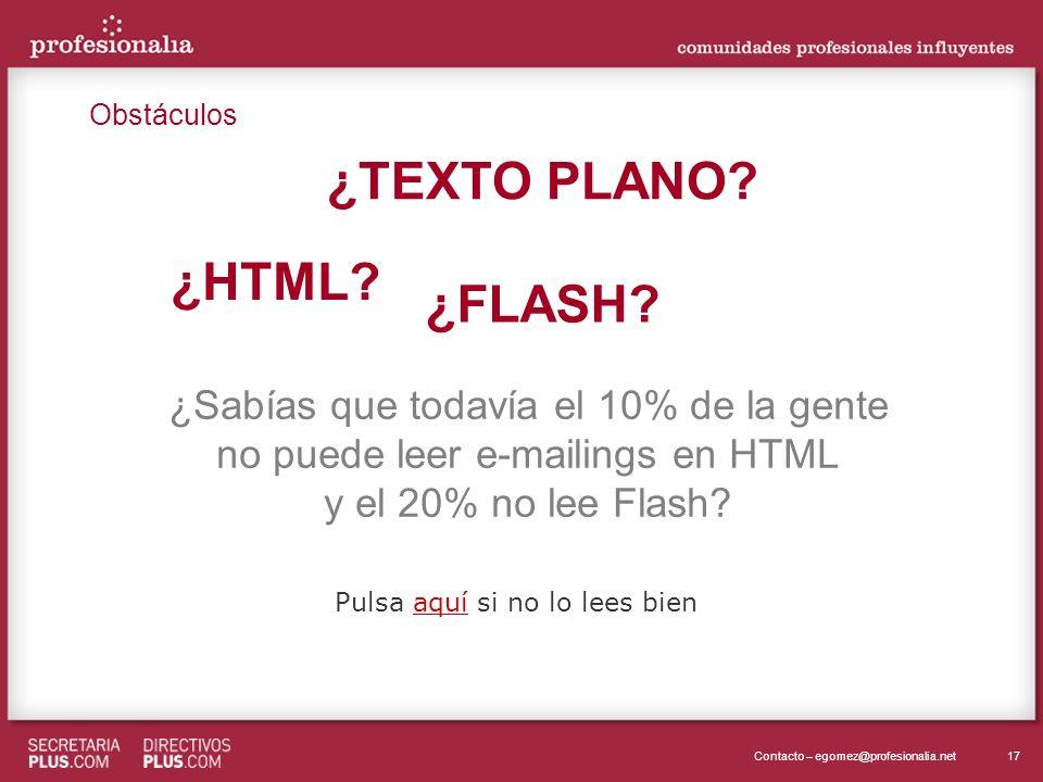 17Contacto – egomez@profesionalia.net ¿HTML? ¿TEXTO PLANO? ¿FLASH? ¿Sabías que todavía el 10% de la gente no puede leer e-mailings en HTML y el 20% no