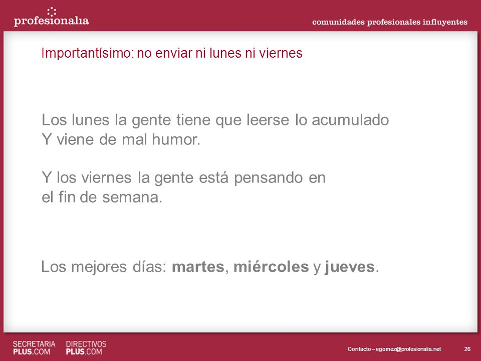 26Contacto – egomez@profesionalia.net Los lunes la gente tiene que leerse lo acumulado Y viene de mal humor. Y los viernes la gente está pensando en e