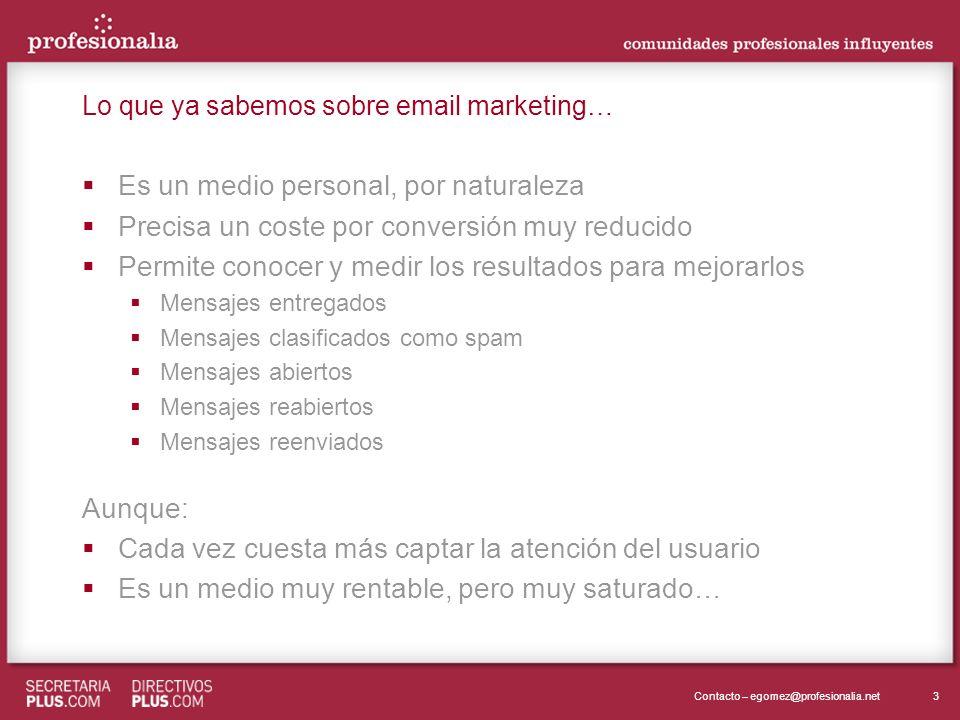 3Contacto – egomez@profesionalia.net Lo que ya sabemos sobre email marketing… Es un medio personal, por naturaleza Precisa un coste por conversión muy