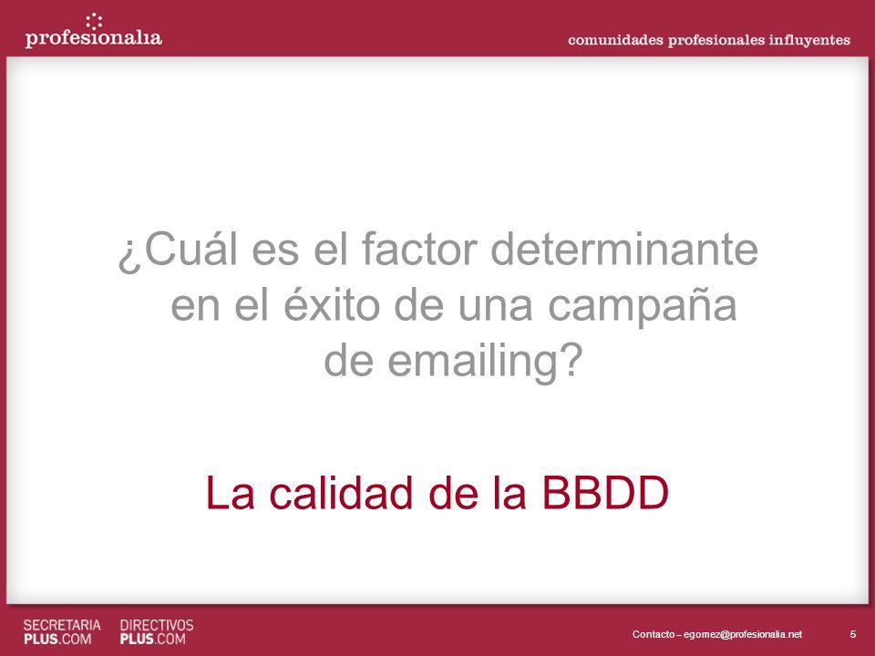 5Contacto – egomez@profesionalia.net ¿Cuál es el factor determinante en el éxito de una campaña de emailing? La calidad de la BBDD ¿Cuál es el factor