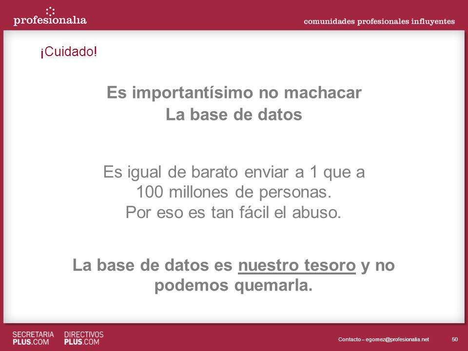 50Contacto – egomez@profesionalia.net Es importantísimo no machacar La base de datos Es igual de barato enviar a 1 que a 100 millones de personas. Por