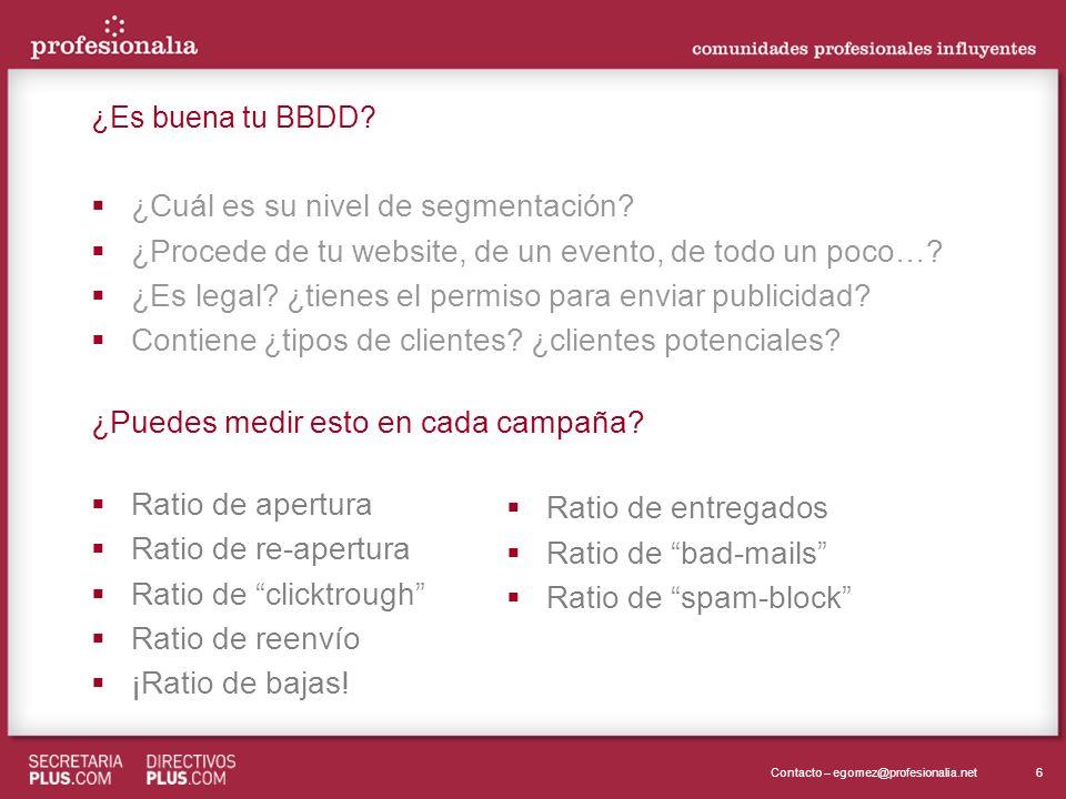 6Contacto – egomez@profesionalia.net ¿Es buena tu BBDD? ¿Cuál es su nivel de segmentación? ¿Procede de tu website, de un evento, de todo un poco…? ¿Es