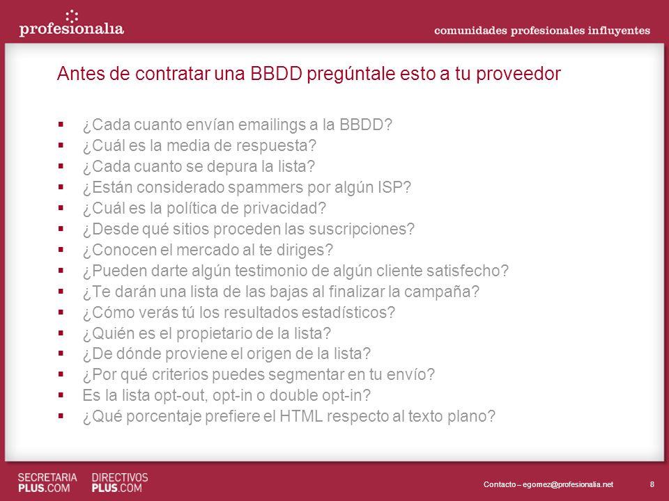 8Contacto – egomez@profesionalia.net Antes de contratar una BBDD pregúntale esto a tu proveedor ¿Cada cuanto envían emailings a la BBDD? ¿Cuál es la m