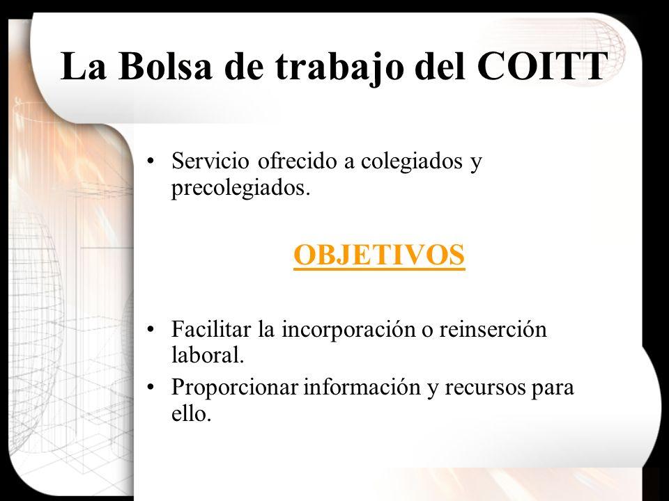 La Bolsa de trabajo del COITT Servicio ofrecido a colegiados y precolegiados. OBJETIVOS Facilitar la incorporación o reinserción laboral. Proporcionar