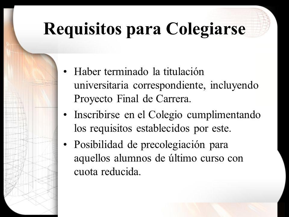 Requisitos para Colegiarse Haber terminado la titulación universitaria correspondiente, incluyendo Proyecto Final de Carrera. Inscribirse en el Colegi