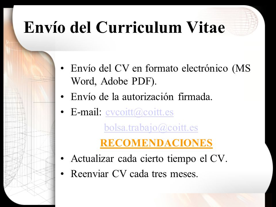 Envío del Curriculum Vitae Envío del CV en formato electrónico (MS Word, Adobe PDF). Envío de la autorización firmada. E-mail: cvcoitt@coitt.escvcoitt