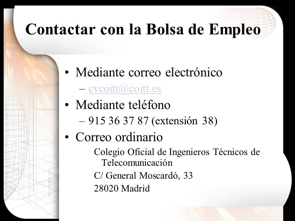 Contactar con la Bolsa de Empleo Mediante correo electrónico –cvcoitt@coitt.escvcoitt@coitt.es Mediante teléfono –915 36 37 87 (extensión 38) Correo ordinario Colegio Oficial de Ingenieros Técnicos de Telecomunicación C/ General Moscardó, 33 28020 Madrid