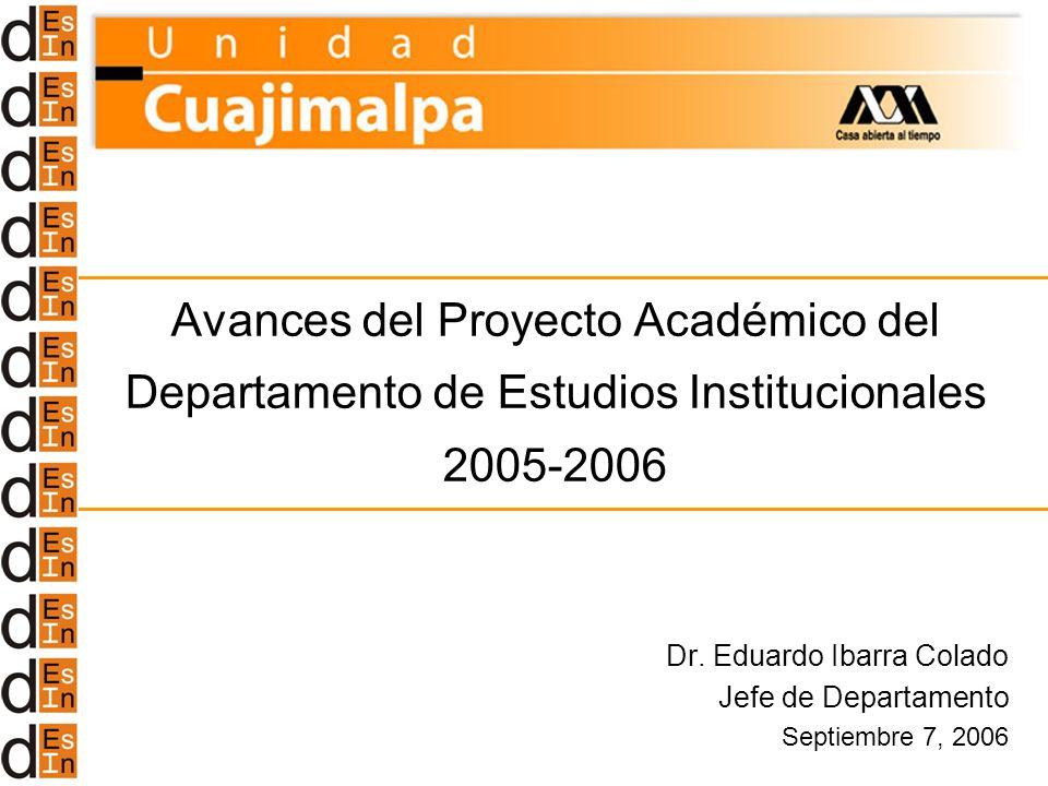 Avances del Proyecto Académico del Departamento de Estudios Institucionales 2005-2006 Dr. Eduardo Ibarra Colado Jefe de Departamento Septiembre 7, 200