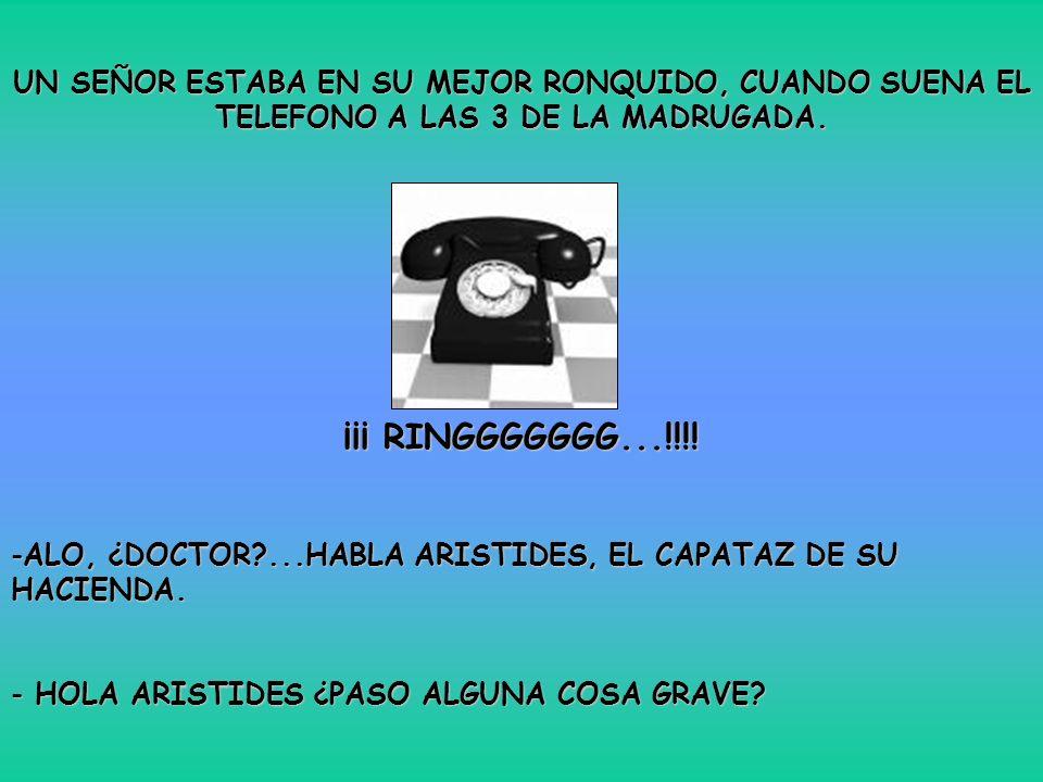 UN SEÑOR ESTABA EN SU MEJOR RONQUIDO, CUANDO SUENA EL TELEFONO A LAS 3 DE LA MADRUGADA. ¡¡¡ RINGGGGGGG...!!!! -ALO, ¿DOCTOR?...HABLA ARISTIDES, EL CAP