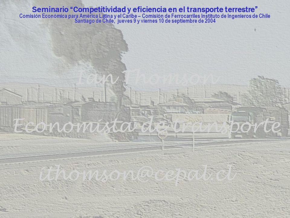 Seminario Competitividad y eficiencia en el transporte terrestre Comisión Económica para América Latina y el Caribe – Comisión de Ferrocarriles Instituto de Ingenieros de Chile Santiago de Chile, jueves 9 y viernes 10 de septiembre de 2004
