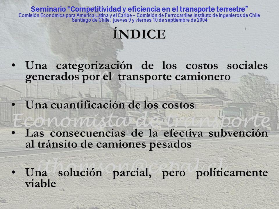 Seminario Competitividad y eficiencia en el transporte terrestre Comisión Económica para América Latina y el Caribe – Comisión de Ferrocarriles Instituto de Ingenieros de Chile Santiago de Chile, jueves 9 y viernes 10 de septiembre de 2004 UNA SOLUCIÓN PARCIAL, PERO POLÍTICAMENTE VIABLE UNA SOLUCIÓN PARCIAL, PERO POLÍTICAMENTE VIABLE Se deberán disminuir a lo largo de los años los riesgos sociopolíticos relacionados con la opción de cobrar precios eficientes al transporte camionero.