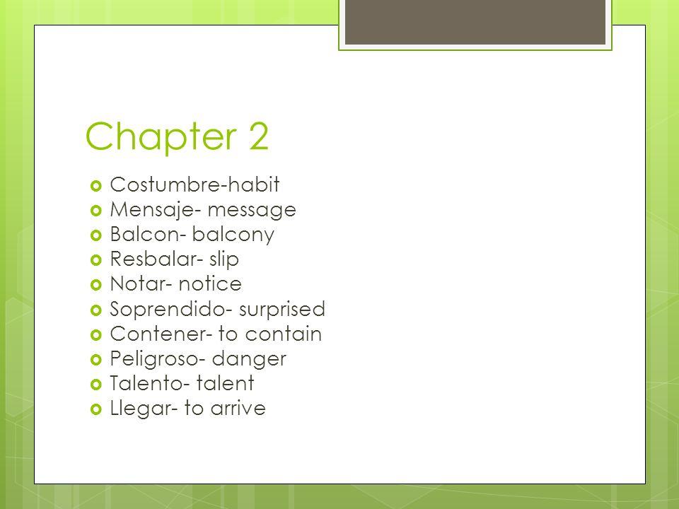 Chapter 2 Costumbre-habit Mensaje- message Balcon- balcony Resbalar- slip Notar- notice Soprendido- surprised Contener- to contain Peligroso- danger T