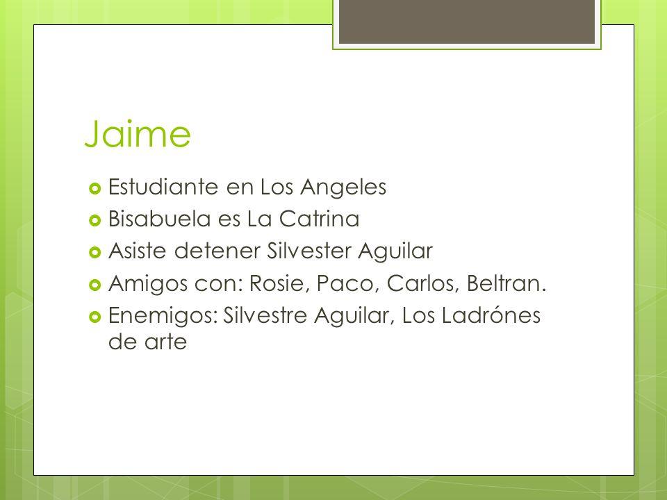 Jaime Estudiante en Los Angeles Bisabuela es La Catrina Asiste detener Silvester Aguilar Amigos con: Rosie, Paco, Carlos, Beltran. Enemigos: Silvestre