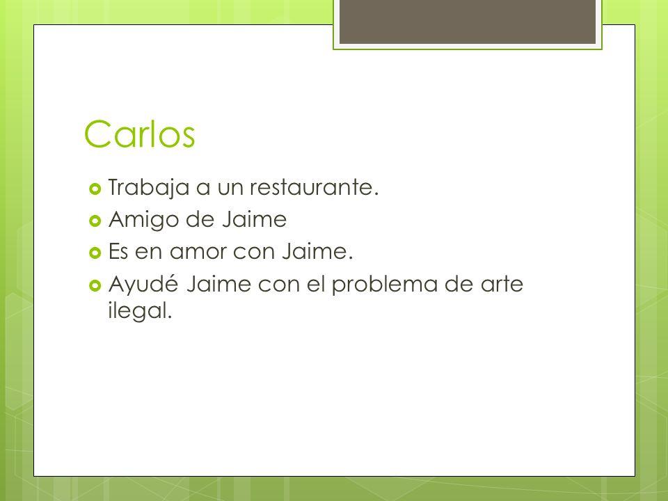Carlos Trabaja a un restaurante. Amigo de Jaime Es en amor con Jaime. Ayudé Jaime con el problema de arte ilegal.