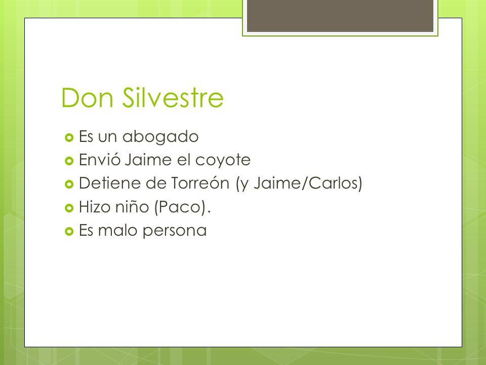Don Silvestre Es un abogado Envió Jaime el coyote Detiene de Torreón (y Jaime/Carlos) Hizo niño (Paco). Es malo persona