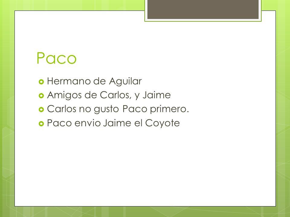 Paco Hermano de Aguilar Amigos de Carlos, y Jaime Carlos no gusto Paco primero. Paco envio Jaime el Coyote