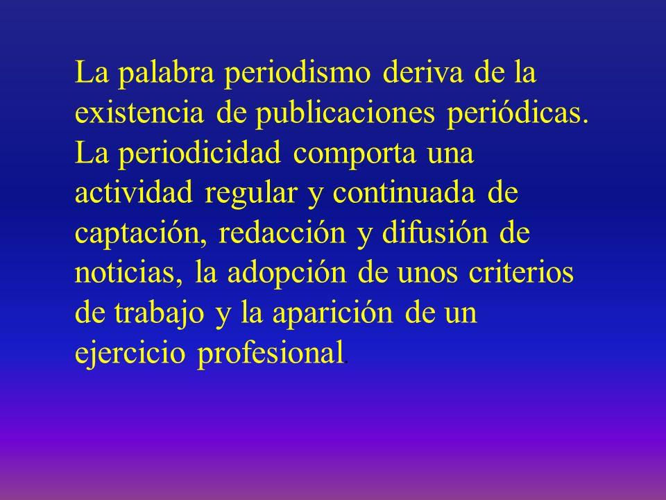 La palabra periodismo deriva de la existencia de publicaciones periódicas. La periodicidad comporta una actividad regular y continuada de captación, r
